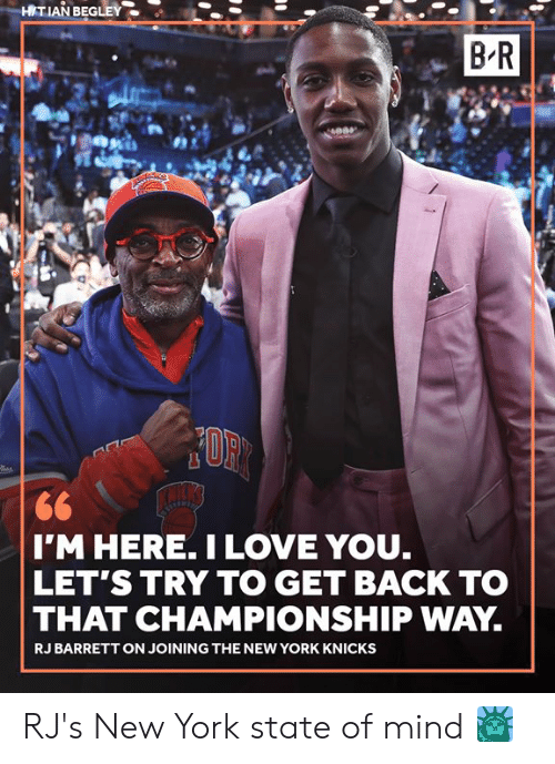 New York Knicks: HITIAN BEGLEY  B R  I'M HERE. ILOVE YOU.  LET'S TRY TO GET BACK TO  THAT CHAMPIONSHIP WAY  RJ BARRETT ON JOINING THE NEW YORK KNICKS RJ's New York state of mind 🗽