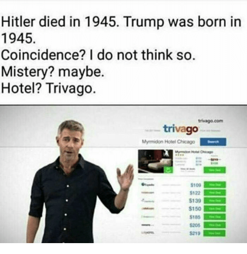 Chicago, Memes, and Hitler: Hitler died in 1945. Trump was born in  1945.  Coincidence? I do not think so.  Mistery? maybe.  Hotel? Trivago.  trivago com  trivago  Myrmidon Hotel Chicago  S109  $122  S139  $150  S185