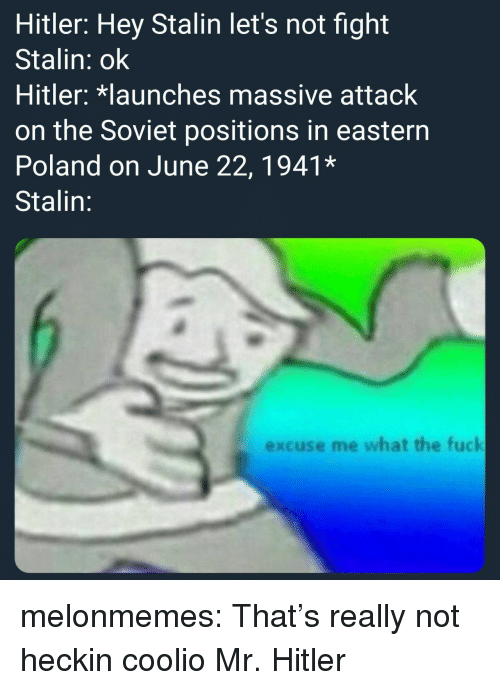 Coolio: Hitler: Hey Stalin let's not fight  Stalin: ok  Hitler: launches massive attack  on the Soviet positions in eastern  Poland on June 22, 1941*  Stalin:  excuse me what the fuck melonmemes:  That's really not heckin coolio Mr. Hitler