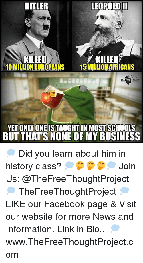 Facebook, Memes, and News: HITLER  LEOPOLDII  KILLED  10 MILLION EUROPEANS  KILLEDS  15 MILLION AFRICANS  YET ONLY ONEIS TAUGHTIN MOSTSCHOOLS  BUT THAT'S NONE OF MY BUSINESS 💭 Did you learn about him in history class? 💭🤔🤔🤔💭 Join Us: @TheFreeThoughtProject 💭 TheFreeThoughtProject 💭 LIKE our Facebook page & Visit our website for more News and Information. Link in Bio... 💭 www.TheFreeThoughtProject.com