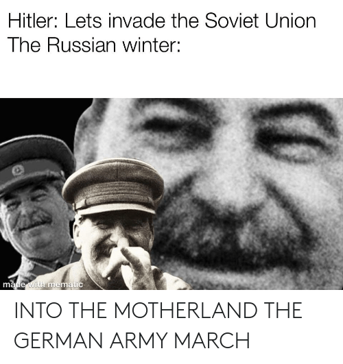 Into The Motherland The German Army March: Hitler: Lets invade the Soviet Union  The Russian winter:  made with mematic INTO THE MOTHERLAND THE GERMAN ARMY MARCH