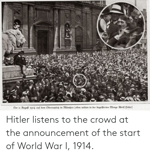 crowd: Hitler listens to the crowd at the announcement of the start of World War I, 1914.