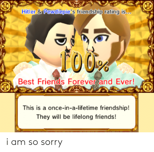 forever and ever: Hitler &Pewdiepie's friendship rating is.c.  Best Friends Forever and Ever!  This is a once-in-a-lifetime friendship!  They will be lifelong friends! i am so sorry