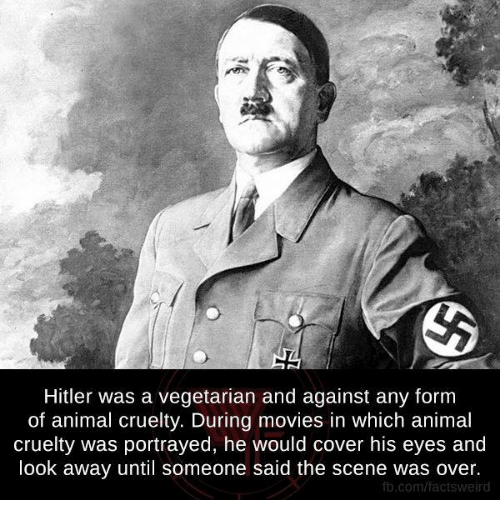 Facts, Memes, and Movies: Hitler was a vegetarian and against any form  of animal cruelty. During movies in which animal  cruelty was portrayed, he would cover his eyes and  look away until someone said the scene was over.  fb.com/facts weird