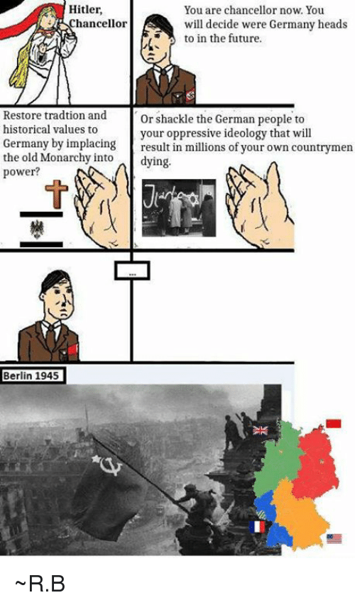 Dank, Future, and Germany: Hitler.  You are chancellor now. You  hancellor  will decide were Germany heads  to in the future.  Restore tradtion and  or shackle the German people to  historical values to  your oppressive ideology that will  Germany by implacing  result in millions of your own countrymen  the old Monarchy into  dying.  power?  Berlin 1945 ~R.B