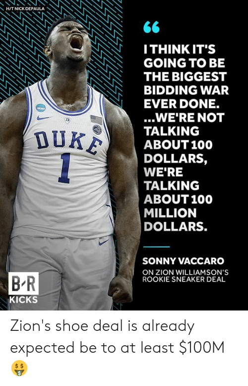 sonny: HITNICK DEPAULA  ITHINK IT'S  GOING TO BE  THE BIGGEST  BIDDING WAR  EVER DONE.  ...WE'RE NOT  TALKING  ABOUT100  DOLLARS,  WE'RE  TALKING  ABOUT 100  MILLION  DOLLARS.  SONNY VACCARO  ON ZION WILLIAMSON'S  ROOKIE SNEAKER DEAL  B R  KICKS Zion's shoe deal is already expected be to at least $100M 🤑