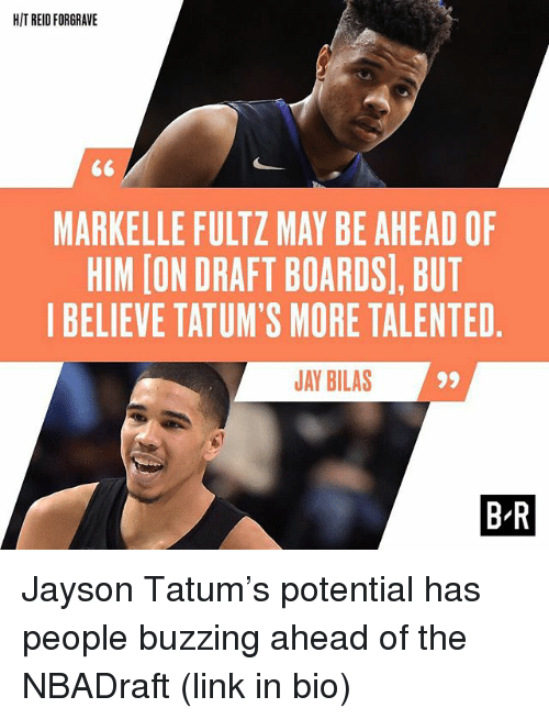 Markelle Fultz: HITREIDFORGRAVE  MARKELLE FULTZ MAY BE AHEAD OF  HIM [ON DRAFT BOARDS), BUT  I BELIEVE TATUM'S MORE TALENTED  JAY BILAS  99  BR Jayson Tatum's potential has people buzzing ahead of the NBADraft (link in bio)