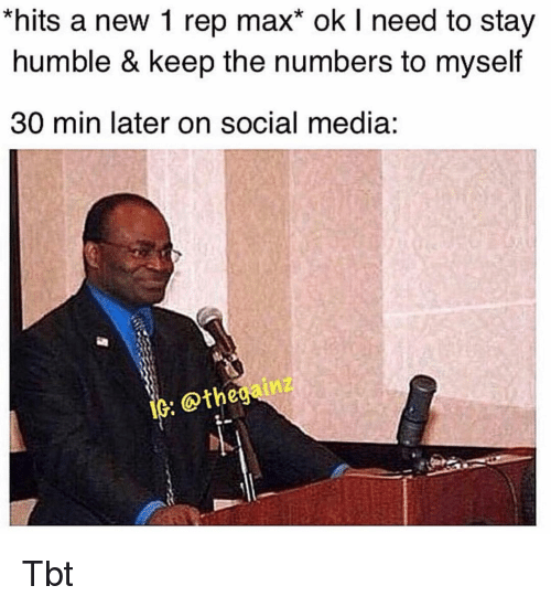 Memes, Social Media, and Tbt: *hits a new 1 rep max* ok I need to stay  humble & keep the numbers to myself  30 min later on social media:  10: thegainz Tbt