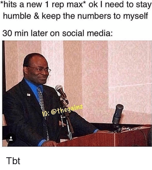 Stay Humble: hits a new 1 rep max* ok I need to stay  humble & keep the numbers to myself  30 min later on social media:  @the Tbt