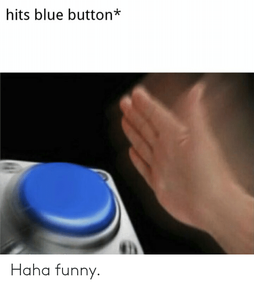 Blue Button: hits blue button* Haha funny.
