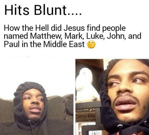middle east: Hits Blun....  How the Hell did Jesus find people  named Matthew, Mark, Luke, John, and  Paul in the Middle East  Carry-Me  Ys Syet