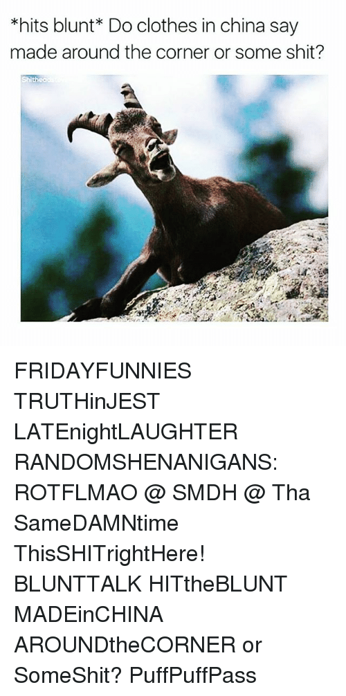 rotflmao: *hits blunt* Do clothes in china say  made around the corner or some shit? FRIDAYFUNNIES TRUTHinJEST LATEnightLAUGHTER RANDOMSHENANIGANS: ROTFLMAO @ SMDH @ Tha SameDAMNtime ThisSHITrightHere! BLUNTTALK HITtheBLUNT MADEinCHINA AROUNDtheCORNER or SomeShit? PuffPuffPass