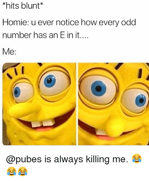 Homie, Memes, and 🤖: hits blunt*  Homie: u ever notice how every odd  number has an E in it....  Me: @pubes is always killing me. 😂😂😂