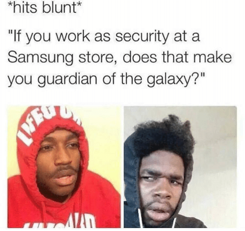 """Guardian: hits blunt*  """"If you work as security at a  Samsung store, does that make  you guardian of the galaxy?"""""""