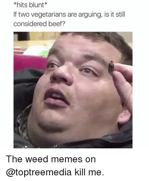 weed meme: *hits blunt*  lf two vegetarians are arguing, is it still  considered beef? The weed memes on @toptreemedia kill me.