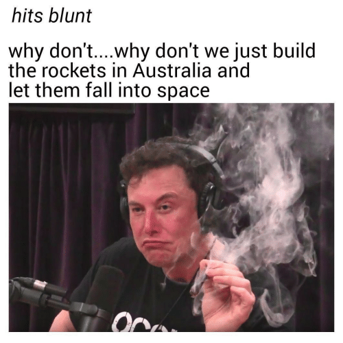 rockets: hits blunt  why don't....why don't we just build  the rockets in Australia and  let them fall into space