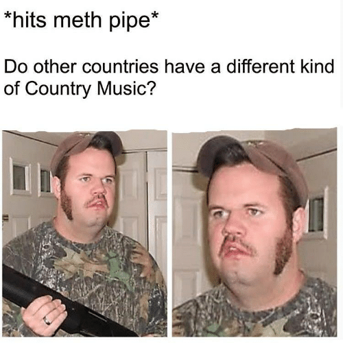 Music, Country Music, and Meth: *hits meth pipe*  Do other countries have a different kind  of Country Music?