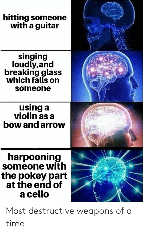 cello: hitting someone  with a guitar  singing  loudly,and  breaking glass  which falls on  someone  using a  violin as a  bow and arrow  harpooning  someone with  the pokey part  at the end of  a cello Most destructive weapons of all time