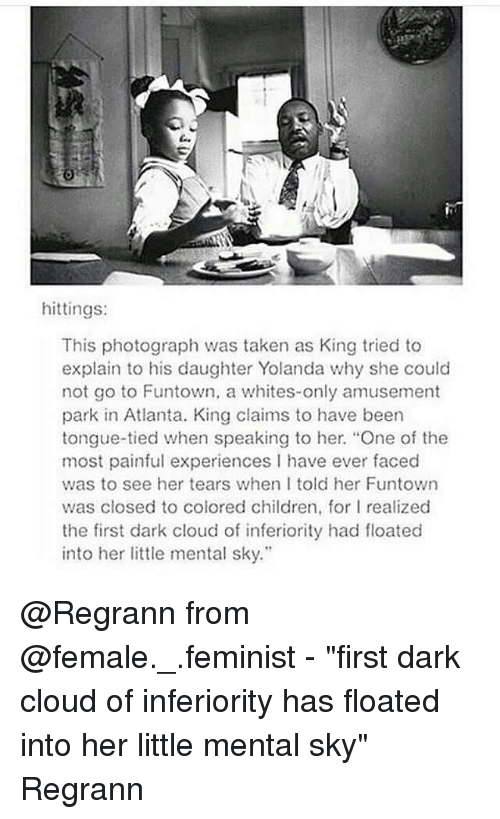 """Children, Memes, and Taken: hittings:  This photograph was taken as King tried to  explain to his daughter Yolanda why she could  not go to Funtown, a whites-only amusement  park in Atlanta. King claims to have been  tongue-tied when speaking to her. """"One of the  most painful experiences I have ever faced  was to see her tears when I told her Funtown  was closed to colored children, for l realized  the first dark cloud of inferiority had floated  into her little mental sky."""" @Regrann from @female._.feminist - """"first dark cloud of inferiority has floated into her little mental sky"""" Regrann"""