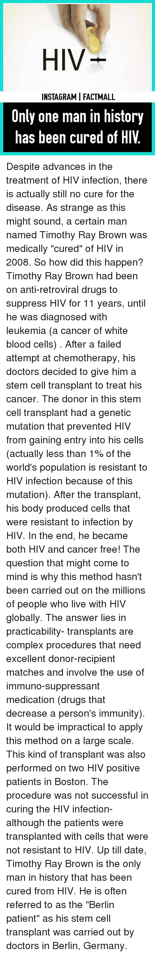 "Hiv Positive: HIV  INSTAGRAMI FACT MALL  Only one man in history  has been cured of HIV Despite advances in the treatment of HIV infection, there is actually still no cure for the disease. As strange as this might sound, a certain man named Timothy Ray Brown was medically ""cured"" of HIV in 2008. So how did this happen? Timothy Ray Brown had been on anti-retroviral drugs to suppress HIV for 11 years, until he was diagnosed with leukemia (a cancer of white blood cells) . After a failed attempt at chemotherapy, his doctors decided to give him a stem cell transplant to treat his cancer. The donor in this stem cell transplant had a genetic mutation that prevented HIV from gaining entry into his cells (actually less than 1% of the world's population is resistant to HIV infection because of this mutation). After the transplant, his body produced cells that were resistant to infection by HIV. In the end, he became both HIV and cancer free! The question that might come to mind is why this method hasn't been carried out on the millions of people who live with HIV globally. The answer lies in practicability- transplants are complex procedures that need excellent donor-recipient matches and involve the use of immuno-suppressant medication (drugs that decrease a person's immunity). It would be impractical to apply this method on a large scale. This kind of transplant was also performed on two HIV positive patients in Boston. The procedure was not successful in curing the HIV infection- although the patients were transplanted with cells that were not resistant to HIV. Up till date, Timothy Ray Brown is the only man in history that has been cured from HIV. He is often referred to as the ""Berlin patient"" as his stem cell transplant was carried out by doctors in Berlin, Germany."