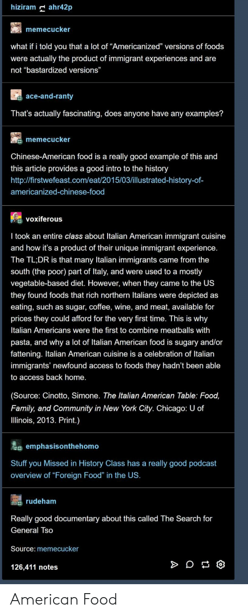 "italians: hiziram ahr42p  memecucker  what if i told you that a lot of ""Americanized"" versions of foods  were actually the product of immigrant experiences and are  not ""bastardized versions""  ace-and-ranty  That's actually fascinating, does anyone have any examples?  memecucker  Chinese-American food is a really good example of this and  this article provides a good intro to the history  http://firstwefeast.com/eat/2015/03/illustrated-history-of-  americanized-chinese-food  voxiferous  l took an entire class about Italian American immigrant cuisine  and how it's a product of their unique immigrant experience  The TL;DR is that many Italian immigrants came from the  south (the poor) part of ltaly, and were used to a mostly  vegetable-based diet. However, when they came to the US  they found foods that rich northern Italians were depicted as  eating, such as sugar, coffee, wine, and meat, available for  prices they could afford for the very first time. This is why  Italian Americans were the first to combine meatballs with  pasta, and why a lot of Italian American food is sugary and/or  fattening. Italian American cuisine is a celebration of Italian  immigrants' newfound access to foods they hadn't been able  to access back home.  (Source: Cinotto, Simone. The Italian American Table: Food,  Family, and Community in New York City. Chicago: U of  llinois, 2013. Print.)  emphasisonthehomo  Stuff you Missed in History Class has a really good podcast  overview of ""Foreign Food"" in the US.  s rudeham  Really good documentary about this called The Search for  General Iso  Source: memecucker  126,411 notes American Food"