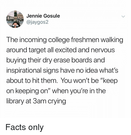 "College, Crying, and Facts: HJennie Gosule  @jaygos2  The incoming college freshmen walking  around target all excited and nervous  buying their dry erase boards and  inspirational signs have no idea what's  about to hit them. You won't be ""keep  on keeping on"" when you're in the  library at 3am crying Facts only"