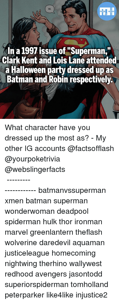 "Batman, Clark Kent, and Halloween: Hl.  In a 1997 issue of ""Superman,""  Clark Kent and Lois Lane attended  a Halloween party dressed up as  Batman and Robin respectively. What character have you dressed up the most as? - My other IG accounts @factsofflash @yourpoketrivia @webslingerfacts ⠀⠀⠀⠀⠀⠀⠀⠀⠀⠀⠀⠀⠀⠀⠀⠀⠀⠀⠀⠀⠀⠀⠀⠀⠀⠀⠀⠀⠀⠀⠀⠀⠀⠀⠀⠀ ⠀⠀--------------------- batmanvssuperman xmen batman superman wonderwoman deadpool spiderman hulk thor ironman marvel greenlantern theflash wolverine daredevil aquaman justiceleague homecoming nightwing therhino wallywest redhood avengers jasontodd superiorspiderman tomholland peterparker like4like injustice2"