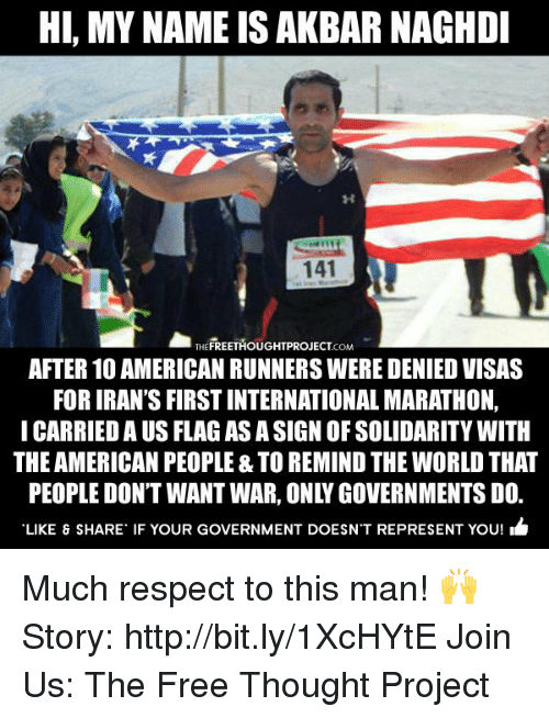 akbar: Hl, MY NAME IS AKBAR NAGHDI  141  THEFREETHOUGHTPROJECTCoM  AFTER 10 AMERICAN RUNNERS WERE DENIEDVISAS  FOR IRAN'S FIRSTINTERNATIONAL MARATHON,  I CARRIEDA US FLAG AS ASIGNOFSOLIDARITYWITH  THE AMERICAN PEOPLE & TO REMIND THE WORLD THAT  LIKE & SHARE IF YOUR GOVERNMENT DOESNT REPRESENT YOU! Much respect to this man! 🙌  Story: http://bit.ly/1XcHYtE Join Us: The Free Thought Project