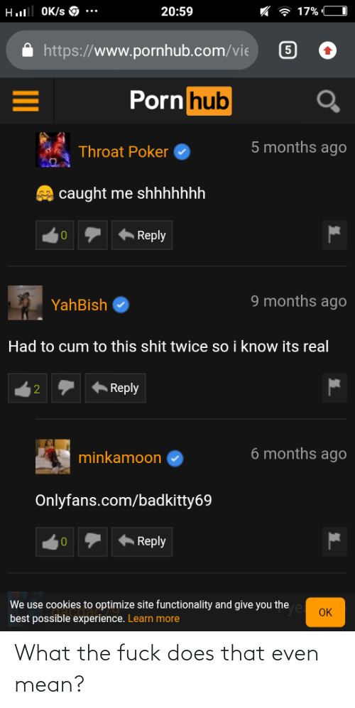 functionality: Hl OK/s O  20:59  7 17% C  https://www.pornhub.com/vie  Porn hub  5 months agO  Throat Poker  caught me shhhhhhh  A Reply  10  9 months agO  YahBish  Had to cum to this shit twice so i know its real  Reply  6 months ago  minkamoon  Onlyfans.com/badkitty69  Reply  We use cookies to optimize site functionality and give you the e oK  best possible experience. Learn more  2. What the fuck does that even mean?