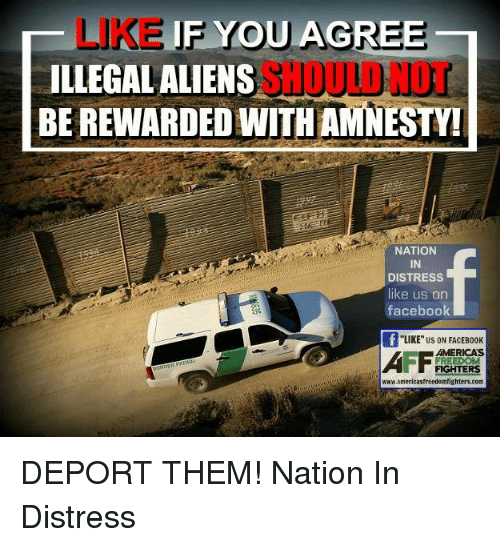 """facebook likes: HLIKEIF YOU AGREE-  ILLEGAL ALIENS  BEREWARDEDWITHAMNESTY!  NATION  IN  DISTRESS  like us on  facebook  """"LIKE US ON FACEB00K  FREEDOM  FIGHTERS  www.americastreedomfighters.com DEPORT THEM! Nation In Distress"""