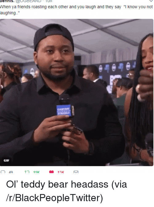 """hls: hls.UGBEARD-  TO  When ya friends roasting each other and you laugh and they say """"I know you not  aughing..  GIF  49  11K  13K <p>Ol&rsquo; teddy bear headass (via /r/BlackPeopleTwitter)</p>"""