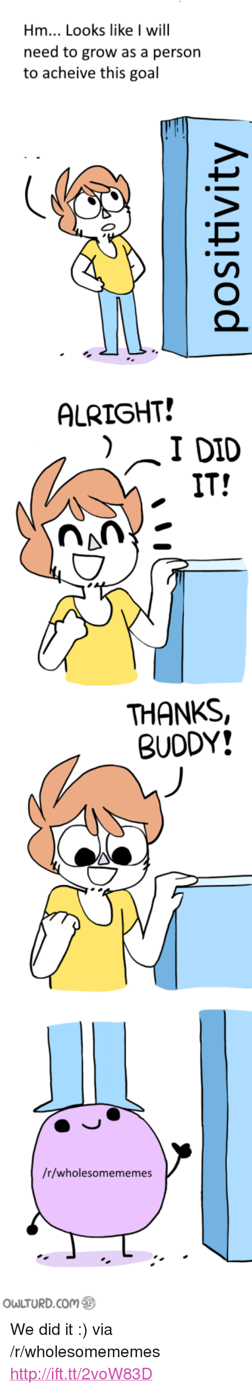 """Thanks Buddy: Hm... Looks like I will  need to grow as a person  to acheive this goal  ALRIGHT!  IT!  THANKS,  BUDDY!  /r/wholesomememes  Ou LTURD.com <p>We did it :) via /r/wholesomememes <a href=""""http://ift.tt/2voW83D"""">http://ift.tt/2voW83D</a></p>"""