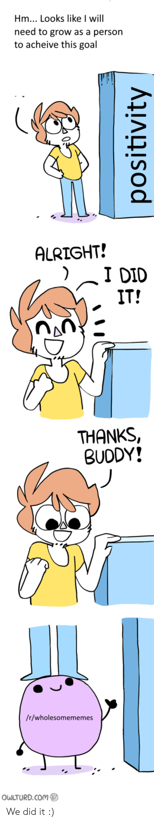 Thanks Buddy: Hm... Looks like I will  need to grow as a person  to acheive this goal  ALRIGHT!  IT!  THANKS,  BUDDY!  /r/wholesomememes  Ou LTURD.com We did it :)