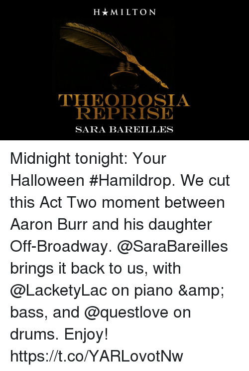 broadway: HMILTON  THEODOSIA  REPRISE  SARA BAREILLES Midnight tonight: Your Halloween #Hamildrop. We cut this Act Two moment between Aaron Burr and his daughter Off-Broadway.  @SaraBareilles brings it back to us, with @LacketyLac on piano & bass, and @questlove on drums. Enjoy! https://t.co/YARLovotNw