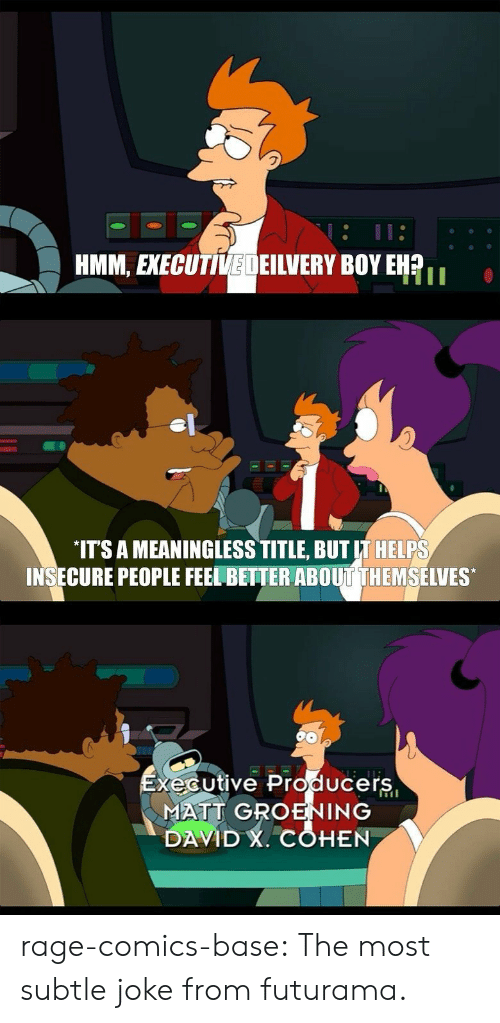 Matt Groening: HMM, EXECUTIVEDEILVERY BOY EHR  IT'S A MEANINGLESS TITLE, BUT IT HELPS  INSECURE PEOPLE FEEL BETTER ABOUT THEMSELVES  xécutive Producers  MATT GROENING  DAVID , COHEN rage-comics-base:  The most subtle joke from futurama.