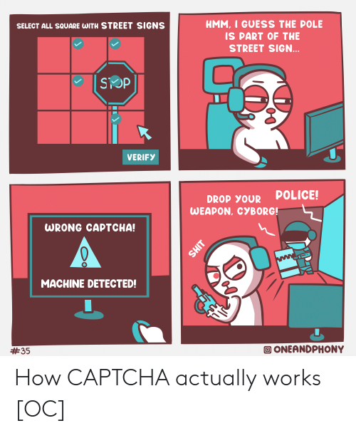 cyborg: HMM, I GUESS THE POLE  SELECT ALL SQUARE WITH STREET SIGNS  IS PART OF THE  STREET SIGN...  SOP  VERIFY  POLICE!  DROP YOUR  WEAPON, CYBORG!  WRONG CAPTCHA!  ww  MACHINE DETECTED!  ONEANDPHONY  #35  T How CAPTCHA actually works [OC]