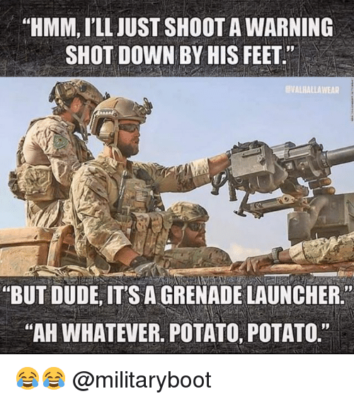 """Dude, Memes, and Potato: """"HMM, I'LL JUST SHOOT A WARNING  SHOT DOWN BY HIS FEET.""""  EVALHALLAWEAR  """"BUT DUDE,ITS A GRENADE LAUNCHER  """"AH WHATEVER. POTATO, POTATO. 😂😂 @militaryboot"""