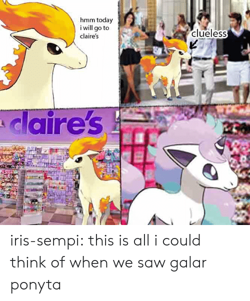 Clueless: hmm today  i will go to  clueless  claire's  claire's iris-sempi:  this is all i could think of when we saw galar ponyta
