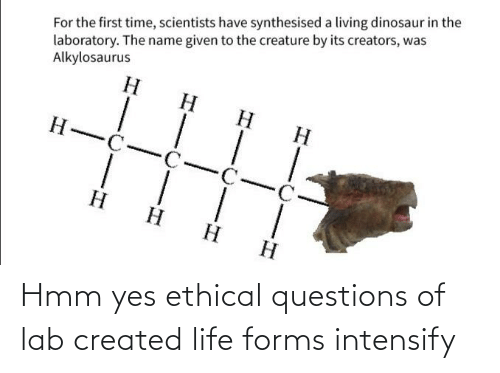 ethical: Hmm yes ethical questions of lab created life forms intensify