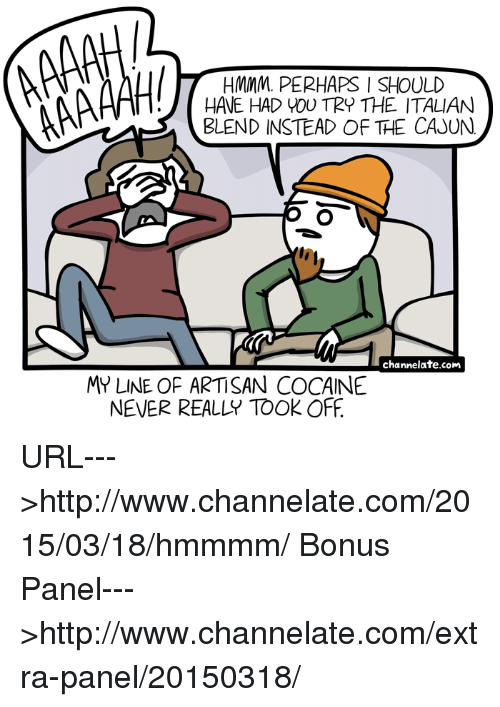cajun: HMMM.. PERHAPS I SHOULD  AMA  HAVE HAD YOU TRY THE ITALIAN  BLEND INSTEAD OF THE CAJUN  channelate.com  MY LINE OF ARTISAN COCAINE  NEVER REALLY TOOK OFF URL--->http://www.channelate.com/2015/03/18/hmmmm/ Bonus Panel--->http://www.channelate.com/extra-panel/20150318/