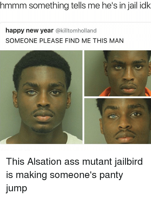 Memes, New Year's, and 🤖: hmmm something tells me he's in jail idk  happy new year  @killtomholland  SOMEONE PLEASE FIND ME THIS MAN This Alsation ass mutant jailbird is making someone's panty jump