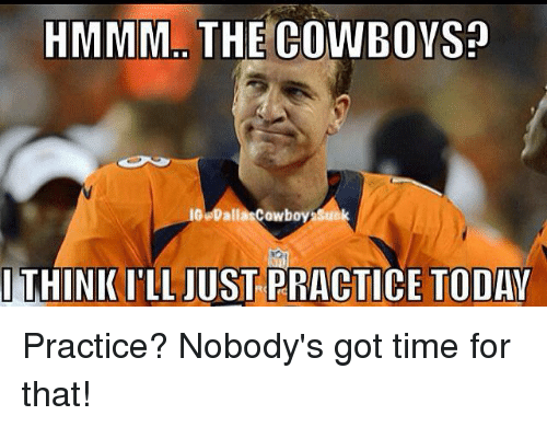 dallas cowboys suck: HMMM THE CO  le Dalla Cowboy suck  l THINK ILL JUST PRACTICE TODAY Practice?  Nobody's got time for that!