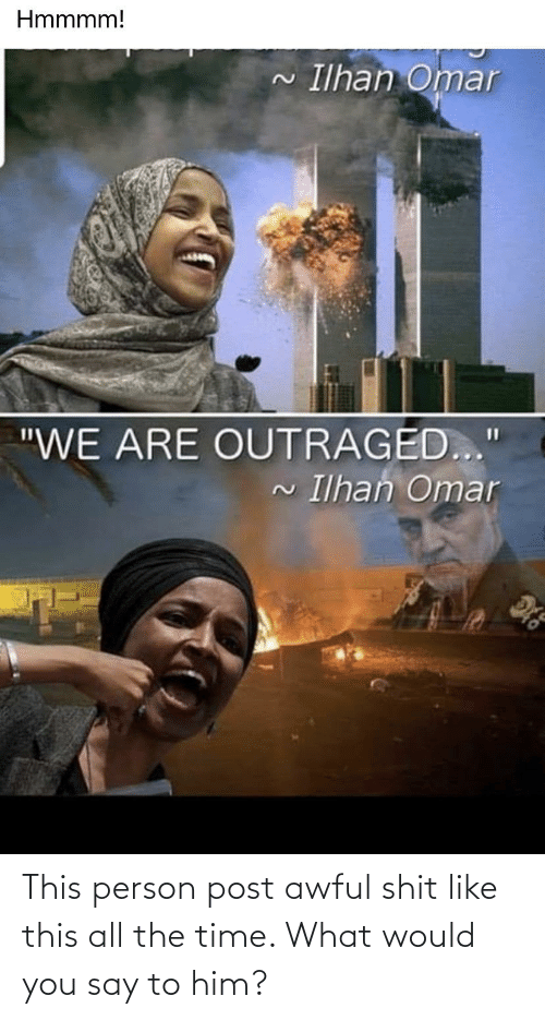 """Outraged: Hmmmm!  Ilhan Omar  """"WE ARE OUTRAGED..""""  Ilhan Omar  2. This person post awful shit like this all the time. What would you say to him?"""