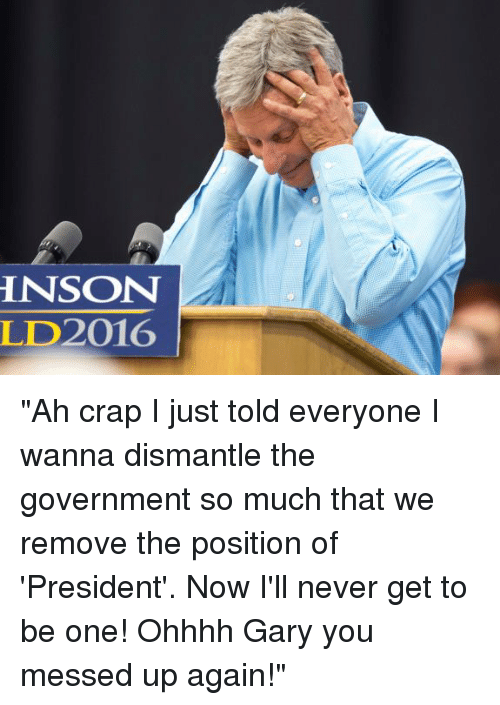 "Dank, Ups, and Presidents: HNSON  LD2016 ""Ah crap I just told everyone I wanna dismantle the government so much that we remove the position of 'President'. Now I'll never get to be one! Ohhhh Gary you messed up again!"""