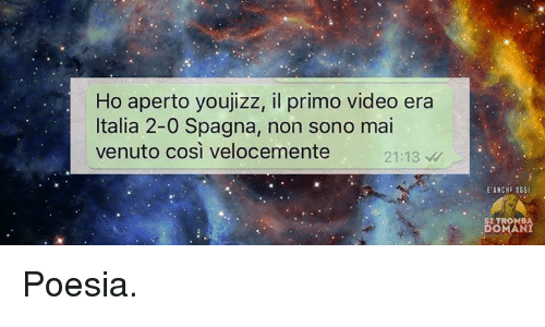 Jizz, Videos, and Video: Ho aperto you jizz, il primo video era  Italia 2-0 Spagna, non sono mai  venuto cosi velocemente  21:13  EANCHF OGGI  DOMAN Poesia.