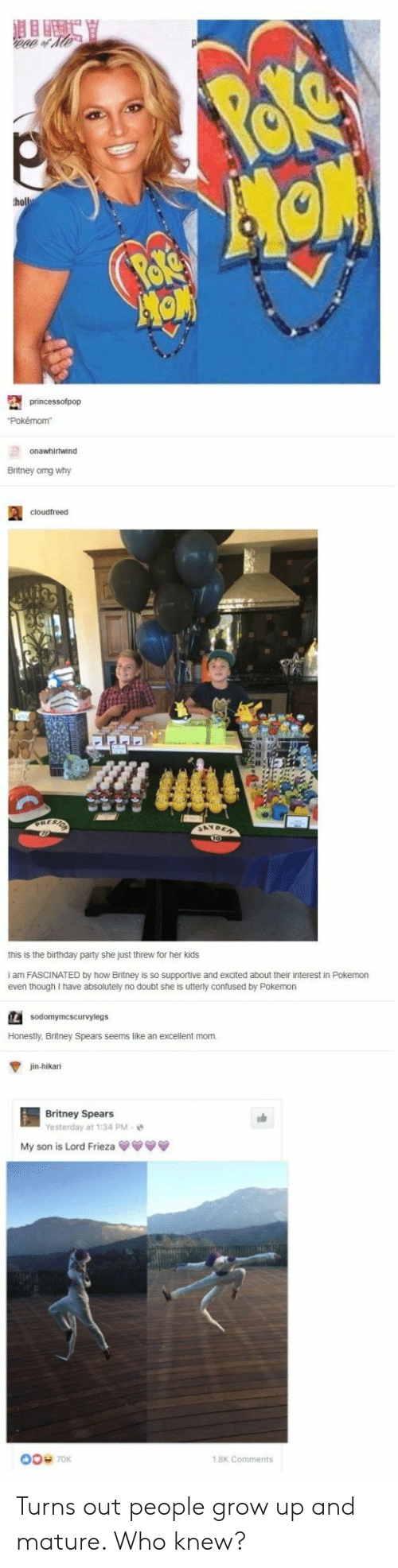 Omg Why: ho  Britney omg why  this is the birthday party she just threw for her kids  i am FASCINATED by how Britney is so supportive and excited about their interest in Pokemon  even though I have absolutely no doubt she is utterly confused by Pokemon  IL  Honestly, Britney Spears seems like an excellent mom  jin-hikani  Britney Spears  Yesterday at 1:34 PM-e  My son is Lord Frieza  00 70K  1.8K Comments Turns out people grow up and mature. Who knew?