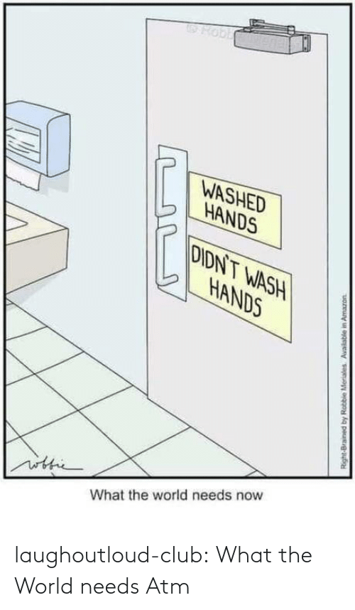 Robbie: Hobb  WASHED  HANDS  DIDNT WASH  HANDS  ithic  What the world needs now  Right-Brained by Robbie Meriales Available in Amazon laughoutloud-club:  What the World needs Atm