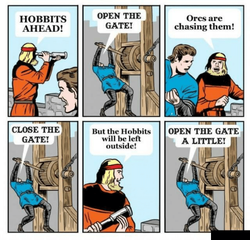 orcs: HOBBITS  AHEAD!  OPEN THE  GATE!  Orcs are  chasing them!  CLOSE THE  GATE!  But the Hobbits  will be left  outside!  OPEN THE GATE  A LITTLE!  ED