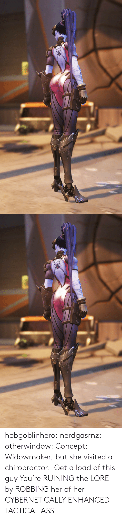 concept: hobgoblinhero: nerdgasrnz:  otherwindow: Concept: Widowmaker, but she visited a chiropractor.  Get a load of this guy  You're RUINING the LORE by ROBBING her of her CYBERNETICALLY ENHANCED TACTICAL ASS