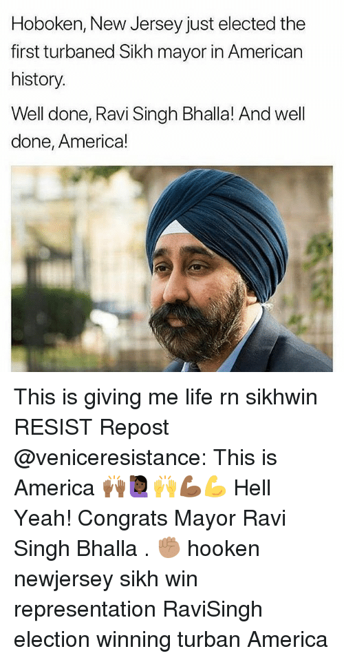 turban: Hoboken, New Jersey just elected the  first turbaned Sikh mayor in American  history  Well done, Ravi Singh Bhalla! And well  done, America! This is giving me life rn sikhwin RESIST Repost @veniceresistance: This is America 🙌🏾🙋🏿♀️🙌💪🏾💪 Hell Yeah! Congrats Mayor Ravi Singh Bhalla . ✊🏽 hooken newjersey sikh win representation RaviSingh election winning turban America